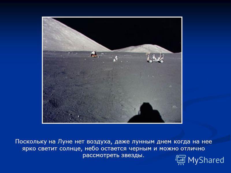 Поскольку на Луне нет воздуха, даже лунным днем когда на нее ярко светит солнце, небо остается черным и можно отлично рассмотреть звезды.