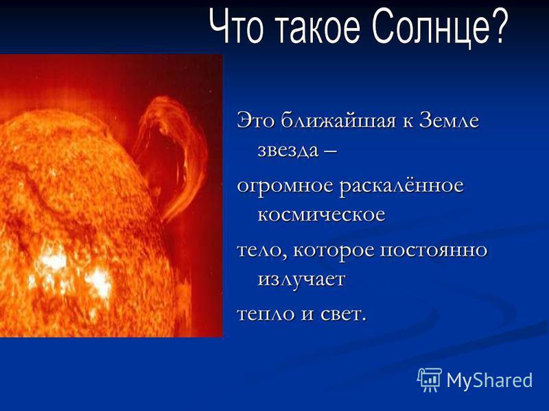 Это ближайшая к Земле звезда – огромное раскалённое космическое тело, которое постоянно излучает тепло и свет.
