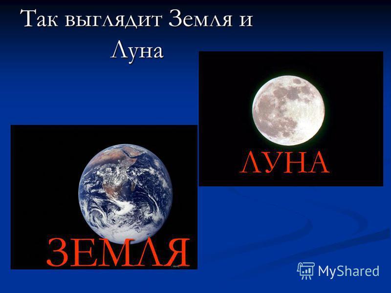 ЗЕМЛЯ Так выглядит Земля и Луна ЛУНА