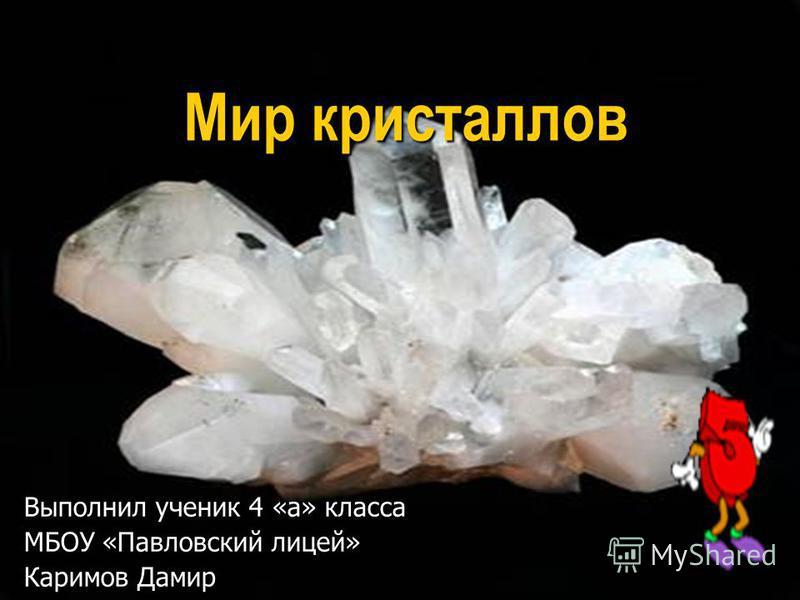 Мир кристаллов Выполнил ученик 4 «а» класса МБОУ «Павловский лицей» Каримов Дамир
