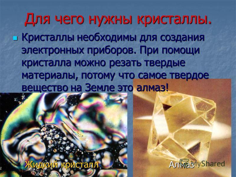 Для чего нужны кристаллы. Кристаллы необходимы для создания электронных приборов. При помощи кристалла можно резать твердые материалы, потому что самое твердое вещество на Земле это алмаз! Кристаллы необходимы для создания электронных приборов. При п