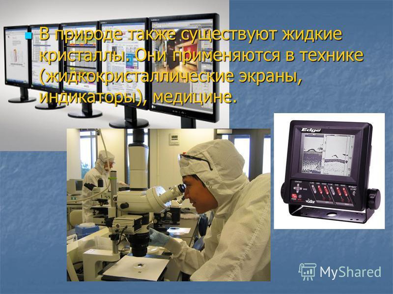 В природе также существуют жидкие кристаллы. Они применяются в технике (жидкокристаллические экраны, индикаторы), медицине. В природе также существуют жидкие кристаллы. Они применяются в технике (жидкокристаллические экраны, индикаторы), медицине.
