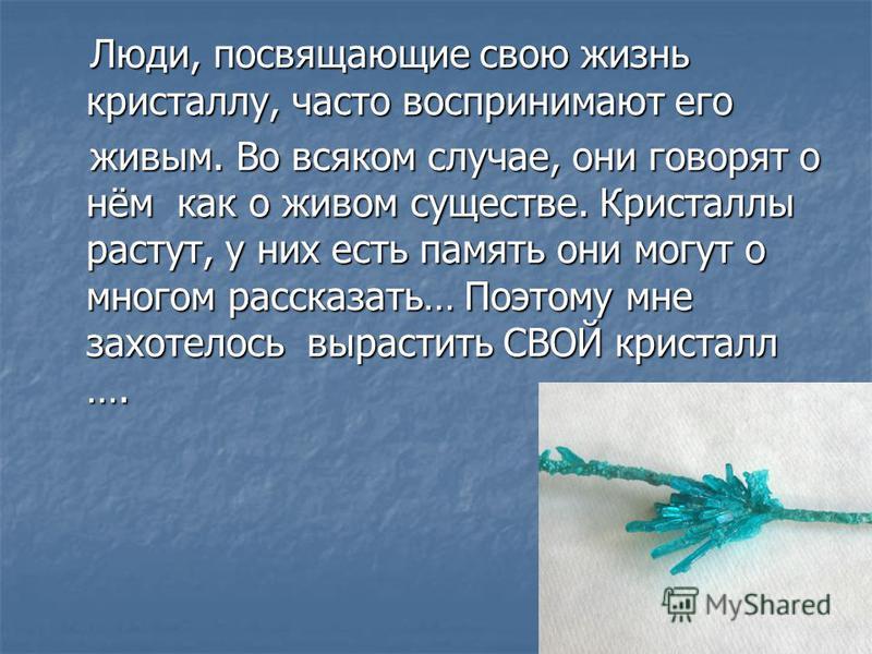 Люди, посвящающие свою жизнь кристаллу, часто воспринимают его Люди, посвящающие свою жизнь кристаллу, часто воспринимают его живым. Во всяком случае, они говорят о нём как о живом существе. Кристаллы растут, у них есть память они могут о многом расс