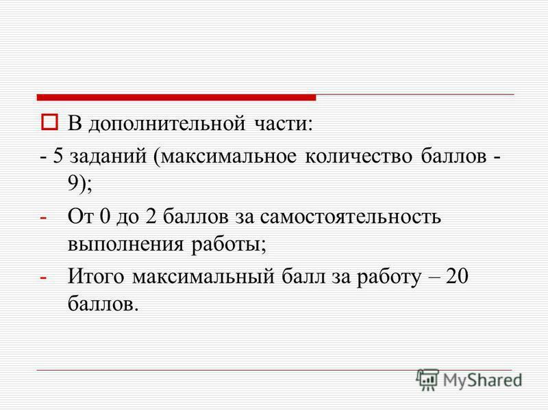 В дополнительной части: - 5 заданий (максимальное количество баллов - 9); -От 0 до 2 баллов за самостоятельность выполнения работы; -Итого максимальный балл за работу – 20 баллов.
