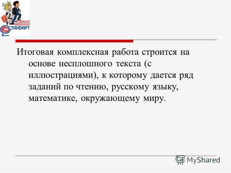 Итоговая комплексная работа строится на основе несплошного текста (с иллюстрациями), к которому дается ряд заданий по чтению, русскому языку, математике, окружающему миру.