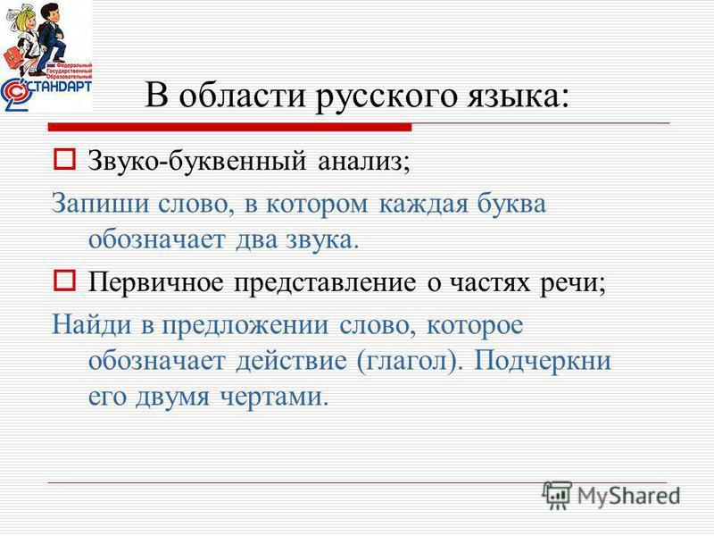 В области русского языка: Звуко-буквенный анализ; Запиши слово, в котором каждая буква обозначает два звука. Первичное представление о частях речи; Найди в предложении слово, которое обозначает действие (глагол). Подчеркни его двумя чертами.