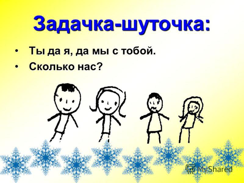Задачка-шуточка: Ты да я, да мы с тобой.Ты да я, да мы с тобой. Сколько нас?Сколько нас?