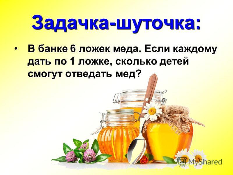 Задачка-шуточка: В банке 6 ложек меда. Если каждому дать по 1 ложке, сколько детей смогут отведать мед?В банке 6 ложек меда. Если каждому дать по 1 ложке, сколько детей смогут отведать мед?