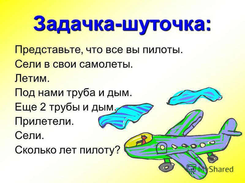 Задачка-шуточка: Представьте, что все вы пилоты. Сели в свои самолеты. Летим. Под нами труба и дым. Еще 2 трубы и дым. Прилетели. Сели. Сколько лет пилоту?