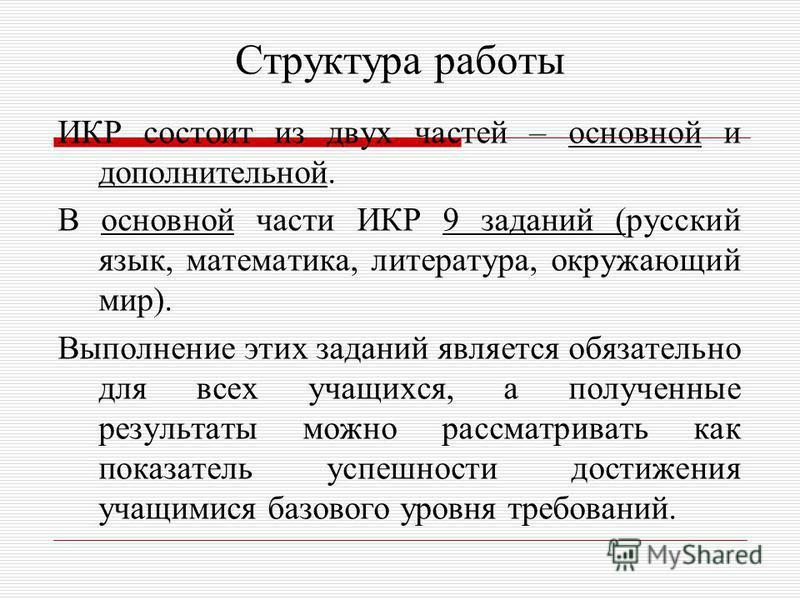 Структура работы ИКР состоит из двух частей – основной и дополнительной. В основной части ИКР 9 заданий (русский язык, математика, литература, окружающий мир). Выполнение этих заданий является обязательно для всех учащихся, а полученные результаты мо