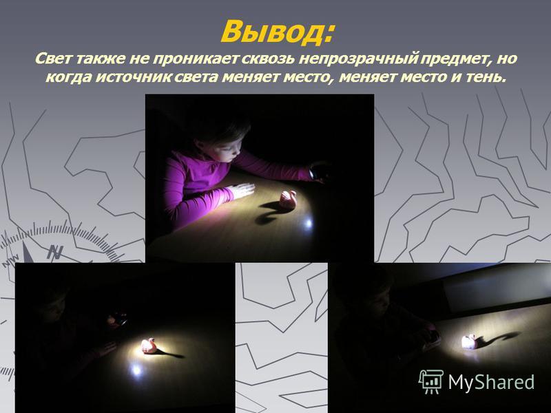 Вывод: Свет также не проникает сквозь непрозрачный предмет, но когда источник света меняет место, меняет место и тень.