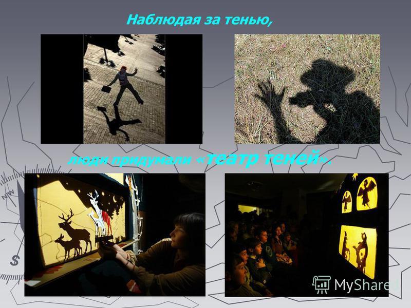 Наблюдая за тенью, люди придумали « театр теней ».