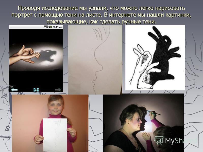 Проводя исследование мы узнали, что можно легко нарисовать портрет с помощью тени на листе. В интернете мы нашли картинки, показывающие, как сделать ручные тени.