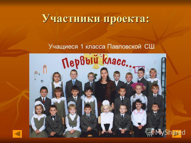 Участники проекта: Учащиеся 1 класса Павловской СШ