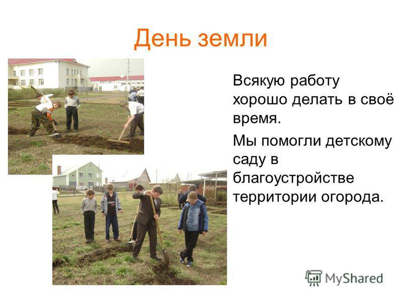День земли Всякую работу хорошо делать в своё время. Мы помогли детскому саду в благоустройстве территории огорода.