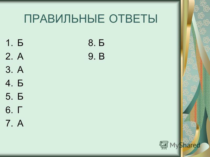 ПРАВИЛЬНЫЕ ОТВЕТЫ 1. Б 8. Б 2. А 9. В 3. А 4. Б 5. Б 6. Г 7.А