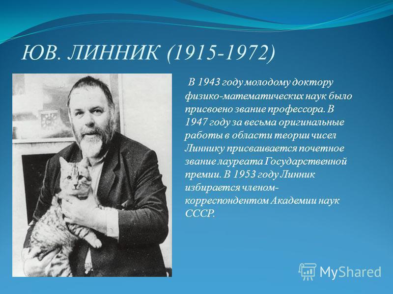 ЮВ. ЛИННИК (1915-1972) В 1943 году молодому доктору физико-математических наук было присвоено звание профессора. В 1947 году за весьма оригинальные работы в области теории чисел Линнику присваивается почетное звание лауреата Государственной премии. В