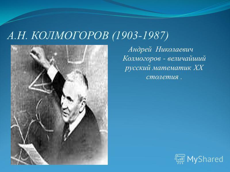 А.Н. КОЛМОГОРОВ (1903-1987) Андрей Николаевич Колмогоров - величайший русский математик ХХ столетия.