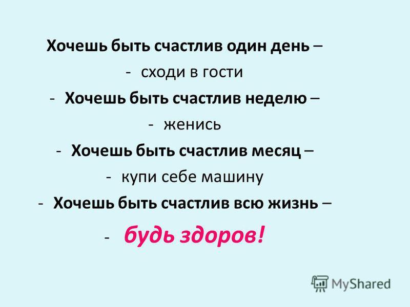 Хочешь быть счастлив один день – -сходи в гости -Хочешь быть счастлив неделю – -женись -Хочешь быть счастлив месяц – -купи себе машину -Хочешь быть счастлив всю жизнь – - будь здоров!