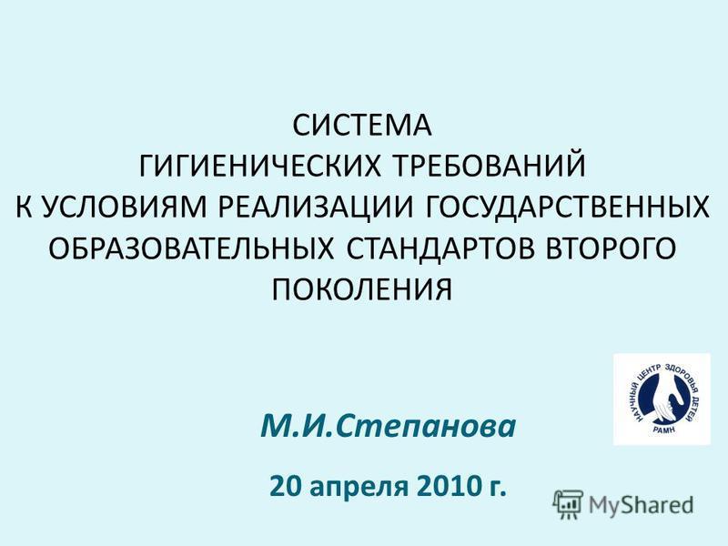 СИСТЕМА ГИГИЕНИЧЕСКИХ ТРЕБОВАНИЙ К УСЛОВИЯМ РЕАЛИЗАЦИИ ГОСУДАРСТВЕННЫХ ОБРАЗОВАТЕЛЬНЫХ СТАНДАРТОВ ВТОРОГО ПОКОЛЕНИЯ М.И.Степанова 20 апреля 2010 г.