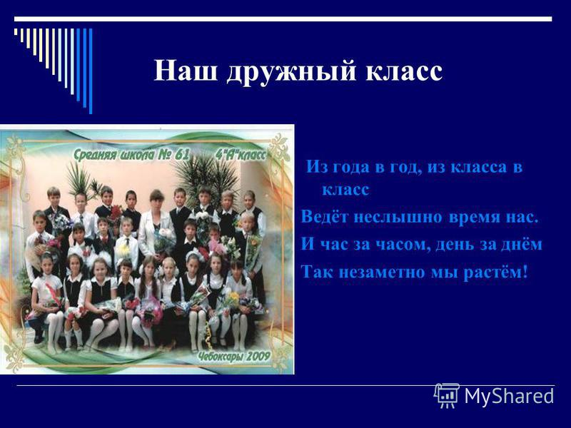Н аш дружный класс И з года в год, из класса в класс Ведёт неслышно время нас. И час за часом, день за днём Так незаметно мы растём!
