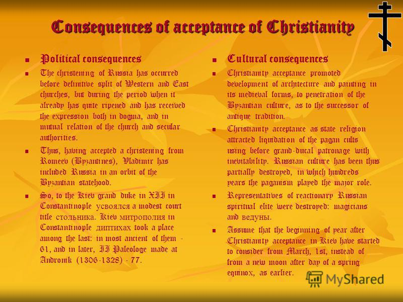 Consequences of acceptance of Christianity Political consequences The christening of Russia has occurred before definitive split of Western and East churches, but during the period when it already has quite ripened and has received the expression bot