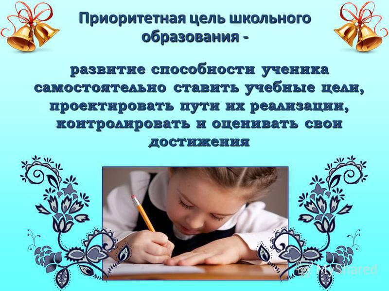 Приоритетная цель школьного образования - развитие способности ученика самостоятельно ставить учебные цели, проектировать пути их реализации, контролировать и оценивать свои достижения