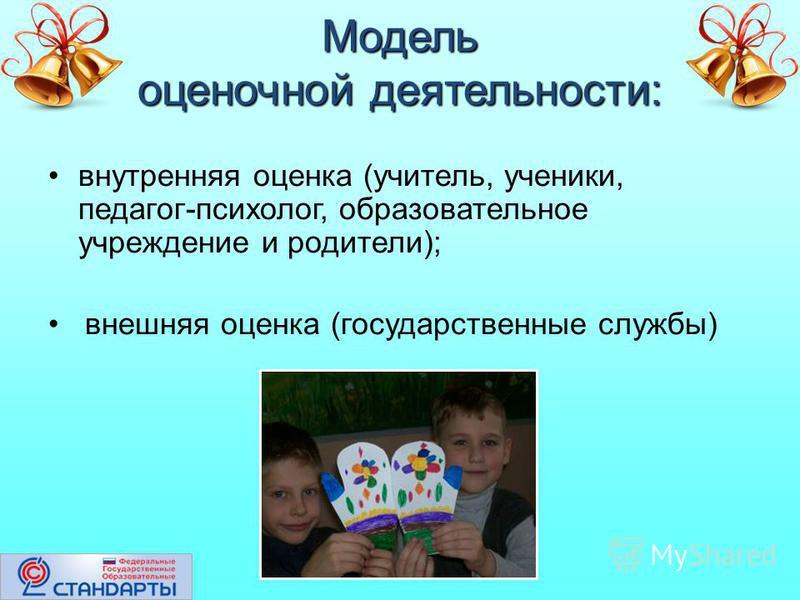 Модель оценочной деятельности: внутренняя оценка (учитель, ученики, педагог-психолог, образовательное учреждение и родители); внешняя оценка (государственные службы)