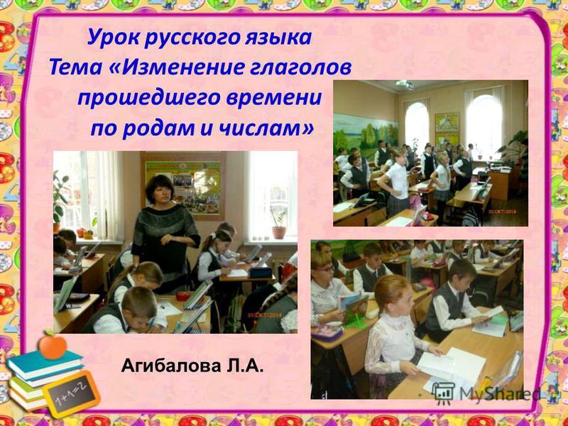 Урок русского языка Тема «Изменение глаголов прошедшего времени по родам и числам» Агибалова Л.А.
