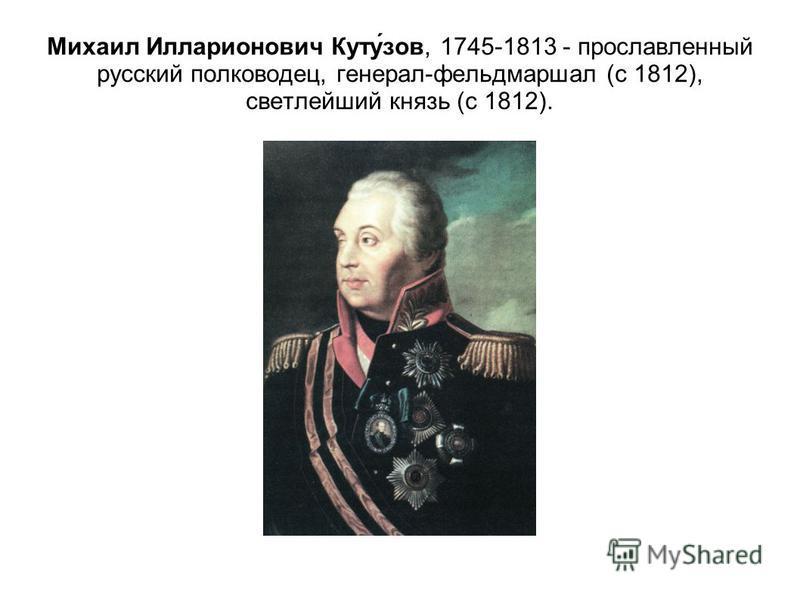 Михаил Илларионович Куту́зов, 1745-1813 - прославленный русский полководец, генерал-фельдмаршал (с 1812), светлейший князь (с 1812).
