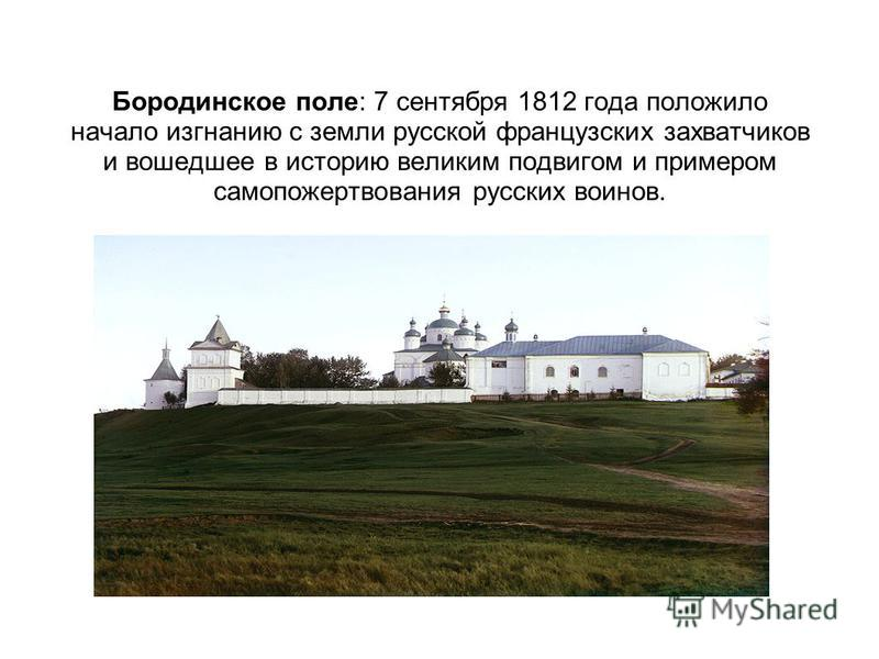 Бородинское поле: 7 сентября 1812 года положило начало изгнанию с земли русской французских захватчиков и вошедшее в историю великим подвигом и примером самопожертвования русских воинов.