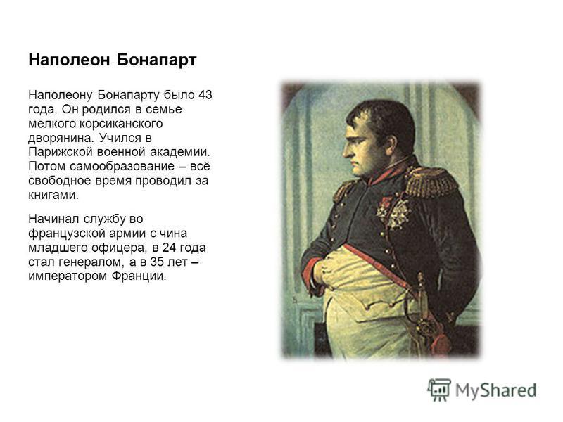 Наполеон Бонапарт Наполеону Бонапарту было 43 года. Он родился в семье мелкого корсиканского дворянина. Учился в Парижской военной академии. Потом самообразование – всё свободное время проводил за книгами. Начинал службу во французской армии с чина м