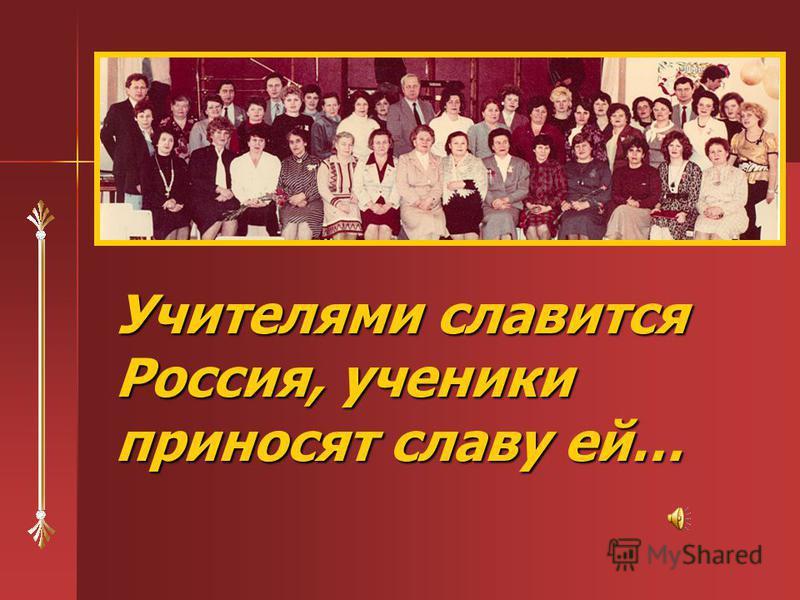 Учителями славится Россия, ученики приносят славу ей…