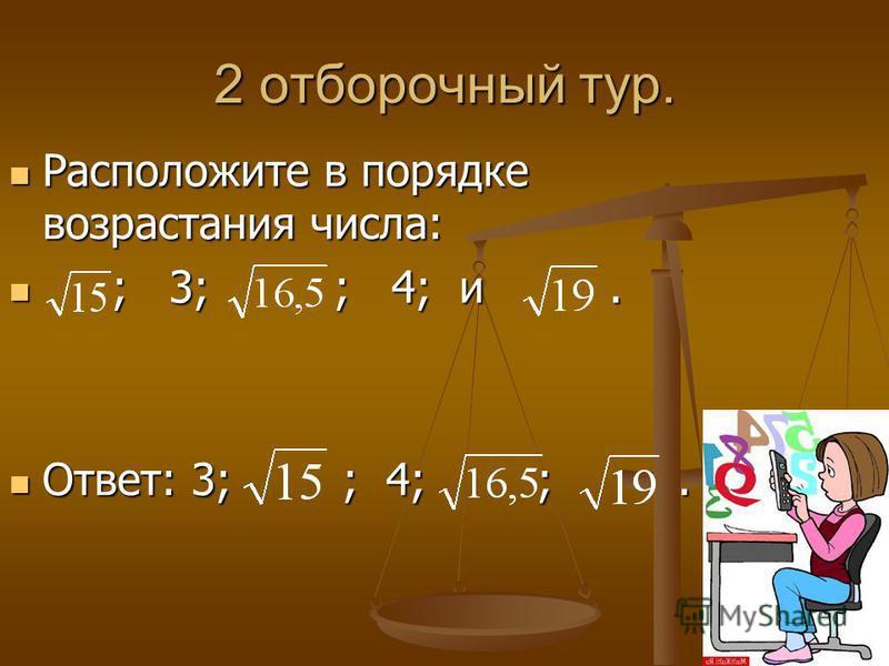 2 отборочный тур. Расположите в порядке возрастания числа: Расположите в порядке возрастания числа: ; 3; ; 4; и. ; 3; ; 4; и. Ответ: 3; ; 4; ;. Ответ: 3; ; 4; ;.
