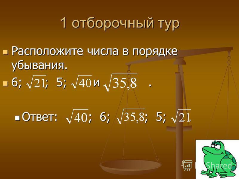 1 отборочный тур Расположите числа в порядке убывания. Расположите числа в порядке убывания. 6; ; 5; и. 6; ; 5; и. Ответ: ; 6; ; 5;. Ответ: ; 6; ; 5;.