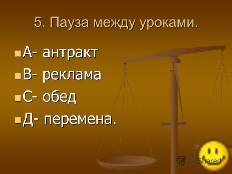 5. Пауза между уроками. А- антракт А- антракт В- реклама В- реклама С- обед С- обед Д- перемена. Д- перемена.