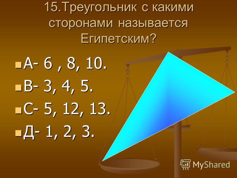 15. Треугольник с какими сторонами называется Египетским? А- 6, 8, 10. А- 6, 8, 10. В- 3, 4, 5. В- 3, 4, 5. С- 5, 12, 13. С- 5, 12, 13. Д- 1, 2, 3. Д- 1, 2, 3.