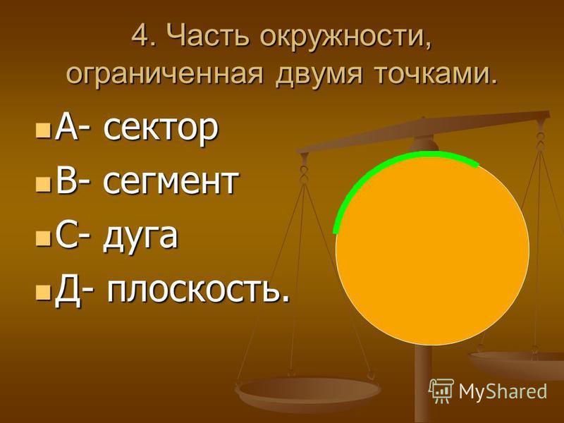 4. Часть окружности, ограниченная двумя точками. А- сектор А- сектор В- сегмент В- сегмент С- дуга С- дуга Д- плоскость. Д- плоскость.