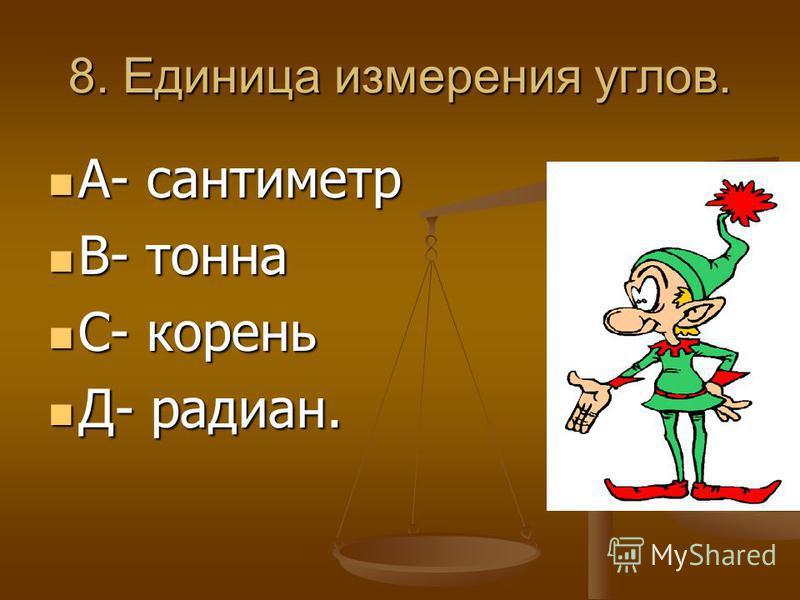 8. Единица измерения углов. А- сантиметр А- сантиметр В- тонна В- тонна С- корень С- корень Д- радиан. Д- радиан.