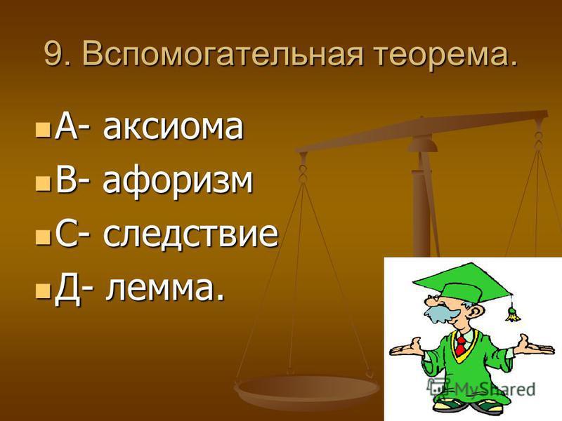 9. Вспомогательная теорема. А- аксиома А- аксиома В- афоризм В- афоризм С- следствие С- следствие Д- лемма. Д- лемма.