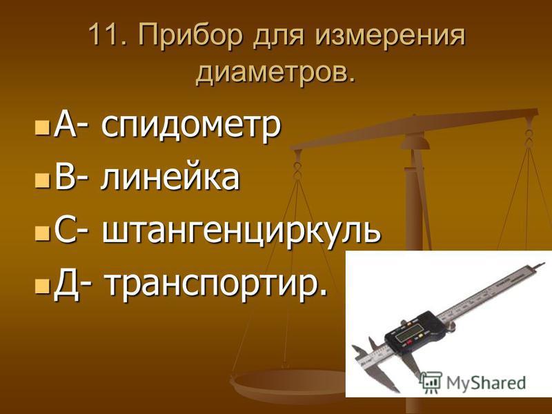 11. Прибор для измерения диаметров. А- спидометр А- спидометр В- линейка В- линейка С- штангенциркуль С- штангенциркуль Д- транспортир. Д- транспортир.