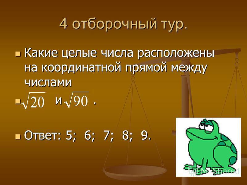 4 отборочный тур. Какие целые числа расположены на координатной прямой между числами Какие целые числа расположены на координатной прямой между числами и. и. Ответ: 5; 6; 7; 8; 9. Ответ: 5; 6; 7; 8; 9.