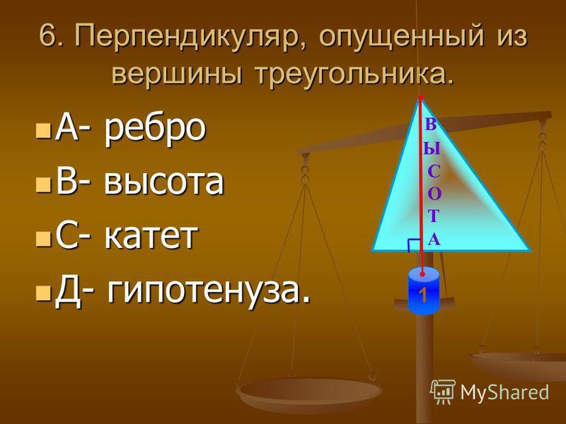 6. Перпендикуляр, опущенный из вершины треугольника. А- ребро А- ребро В- высота В- высота С- катет С- катет Д- гипотенуза. Д- гипотенуза. В Ы С О Т А 1