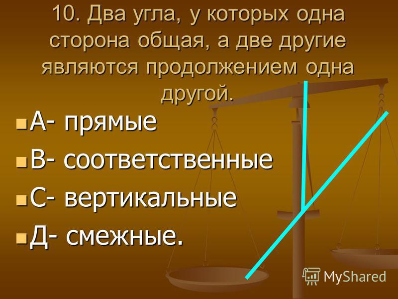 10. Два угла, у которых одна сторона общая, а две другие являются продолжением одна другой. А- прямые А- прямые В- соответственные В- соответственные С- вертикальные С- вертикальные Д- смежные. Д- смежные.