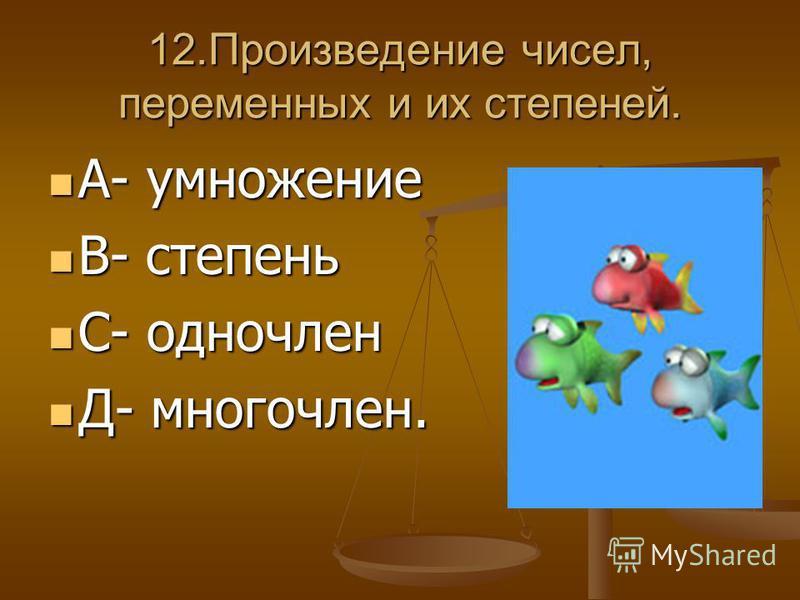 12. Произведение чисел, переменных и их степеней. А- умножение А- умножение В- степень В- степень С- одночлен С- одночлен Д- многочлен. Д- многочлен.