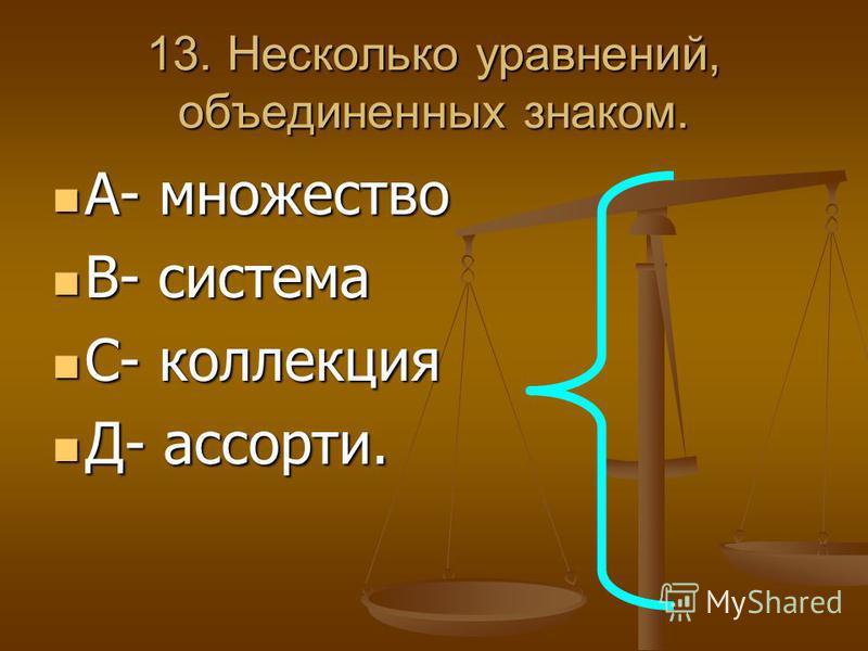 13. Несколько уравнений, объединенных знаком. А- множество А- множество В- система В- система С- коллекция С- коллекция Д- ассорти. Д- ассорти.