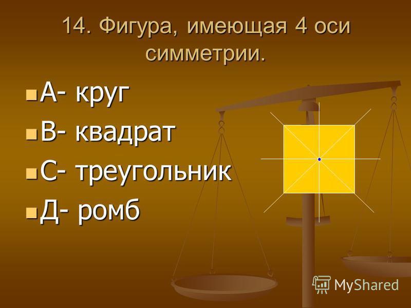 14. Фигура, имеющая 4 оси симметрии. А- круг А- круг В- квадрат В- квадрат С- треугольник С- треугольник Д- ромб Д- ромб