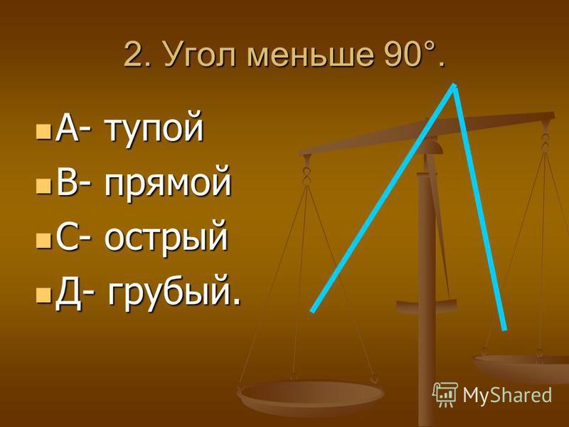 2. Угол меньше 90°. А- тупой А- тупой В- прямой В- прямой С- острый С- острый Д- грубый. Д- грубый.
