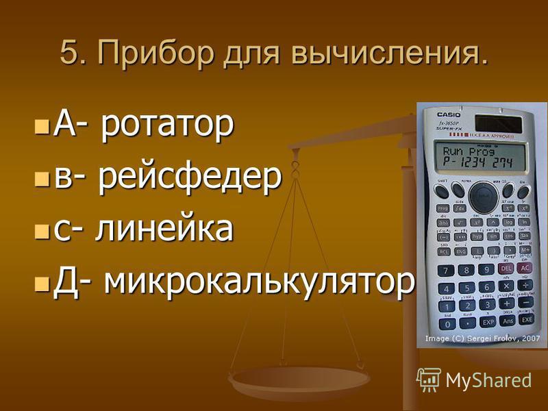 5. Прибор для вычисления. А- ротатор А- ротатор в- рейсфедер в- рейсфедер с- линейка с- линейка Д- микрокалькулятор Д- микрокалькулятор