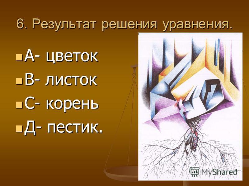 6. Результат решения уравнения. А- цветок А- цветок В- листок В- листок С- корень С- корень Д- пестик. Д- пестик.
